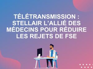 Télétransmission : Stellair Intégral l'allié des médecins pour réduire les rejets de FSE